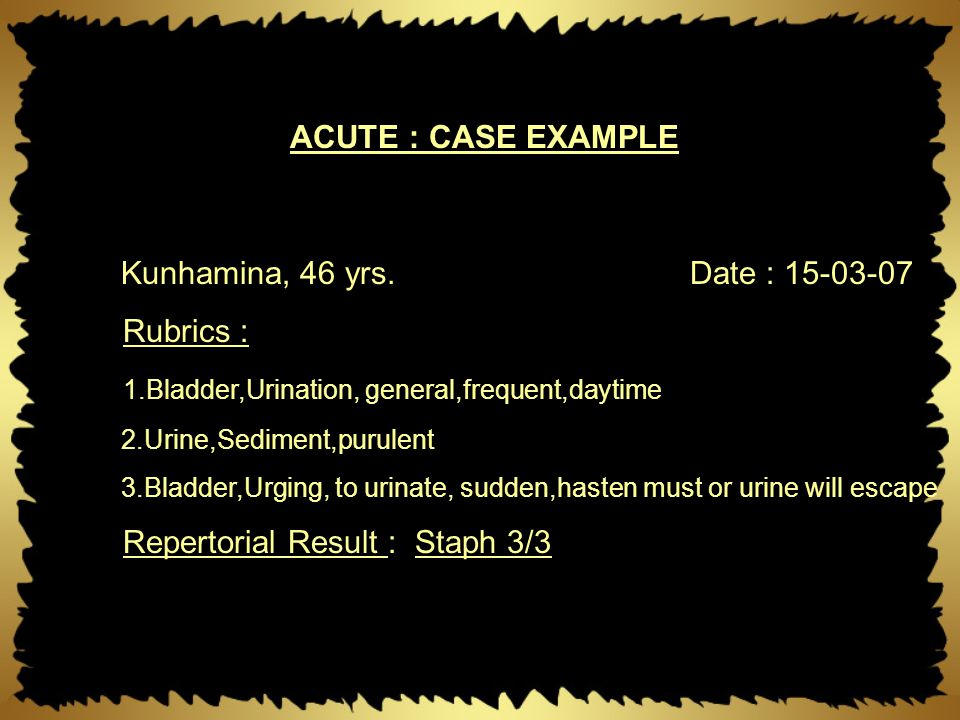 Kunhamina, 46 yrs.Date : 15-03-07 Rubrics : 1.Bladder,Urination, general,frequent,daytime 2.Urine,Sediment,purulent 3.Bladder,Urging, to urinate, sudd