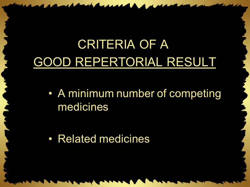 CRITERIA OF A GOOD REPERTORIAL RESULT A minimum number of competing medicines Related medicines