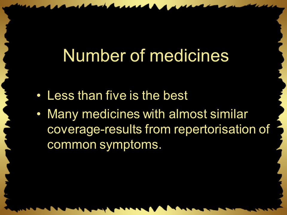 Number of medicines Less than five is the best Many medicines with almost similar coverage-results from repertorisation of common symptoms.