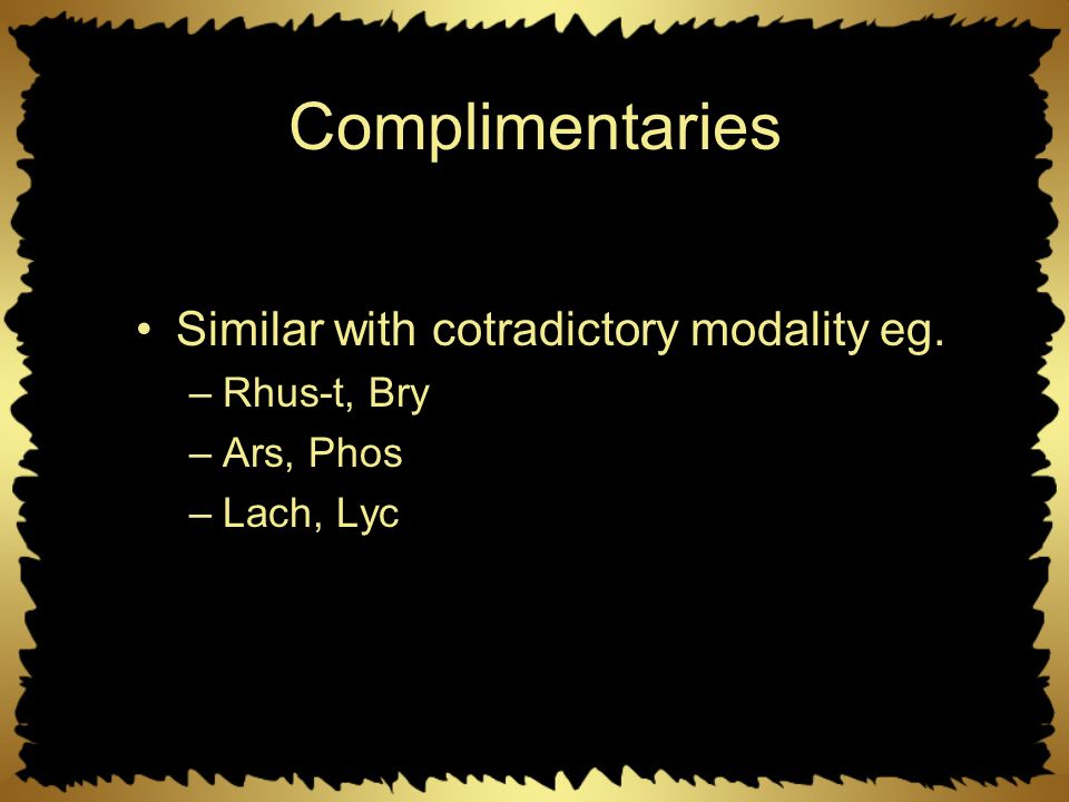 Complimentaries Similar with cotradictory modality eg. –Rhus-t, Bry –Ars, Phos –Lach, Lyc