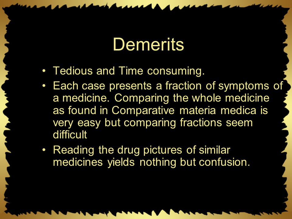 Demerits Tedious and Time consuming. Each case presents a fraction of symptoms of a medicine. Comparing the whole medicine as found in Comparative mat