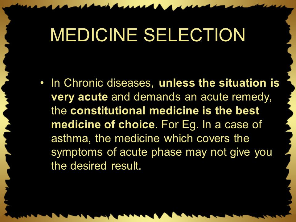 MEDICINE SELECTION In Chronic diseases, unless the situation is very acute and demands an acute remedy, the constitutional medicine is the best medici