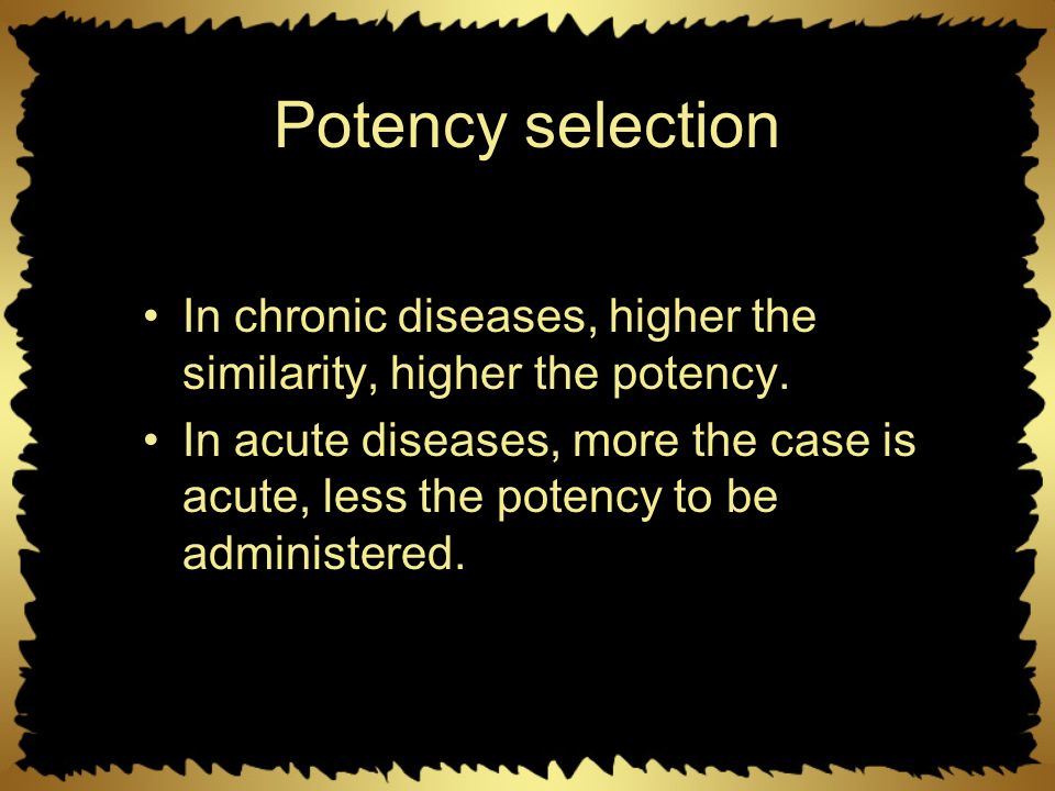 Potency selection In chronic diseases, higher the similarity, higher the potency. In acute diseases, more the case is acute, less the potency to be ad