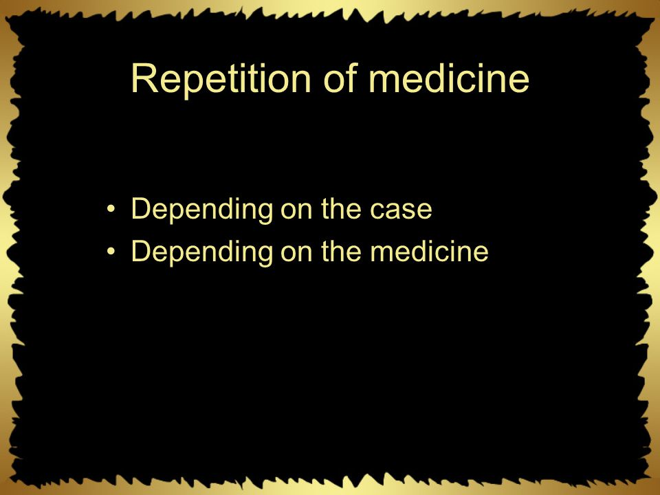 Repetition of medicine Depending on the case Depending on the medicine