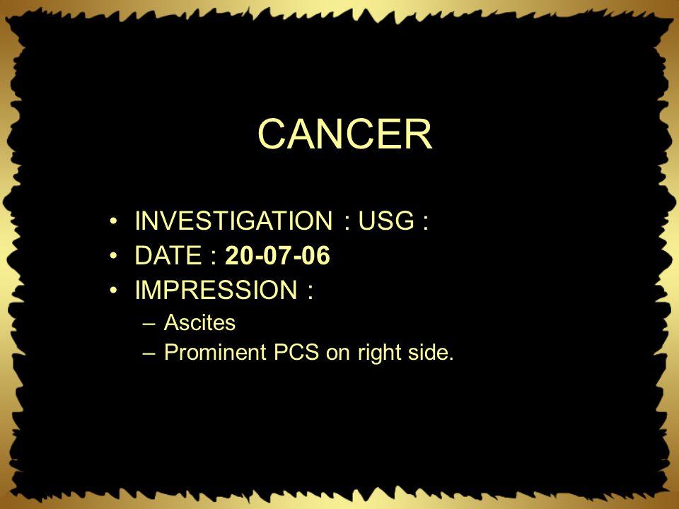 CANCER INVESTIGATION : USG : DATE : 20-07-06 IMPRESSION : –Ascites –Prominent PCS on right side.