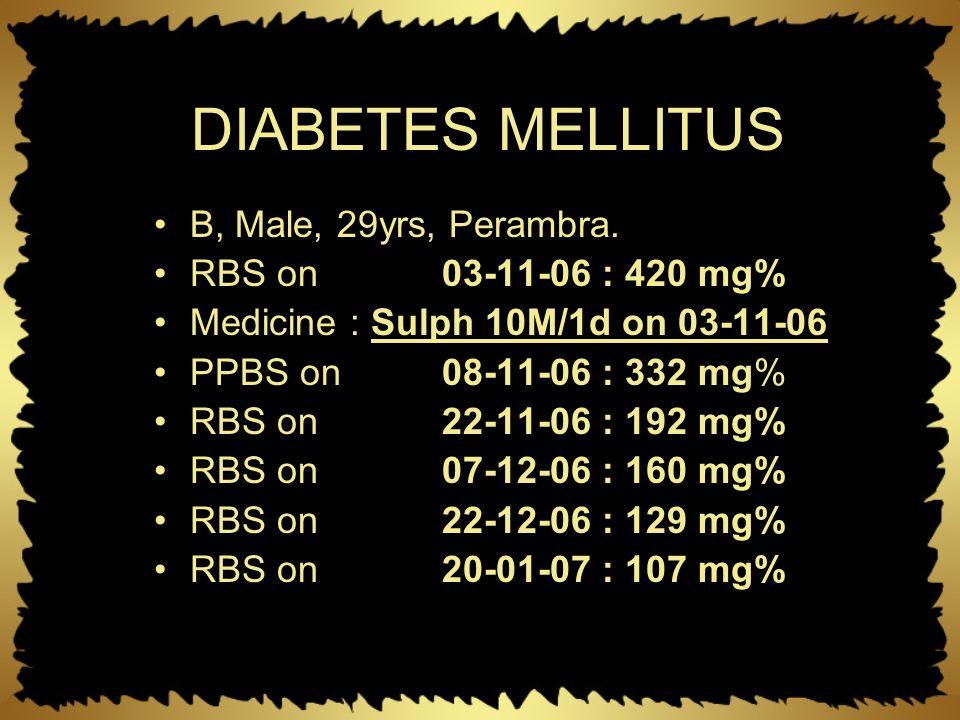 DIABETES MELLITUS B, Male, 29yrs, Perambra. RBS on 03-11-06 : 420 mg% Medicine : Sulph 10M/1d on 03-11-06 PPBS on 08-11-06 : 332 mg% RBS on 22-11-06 :