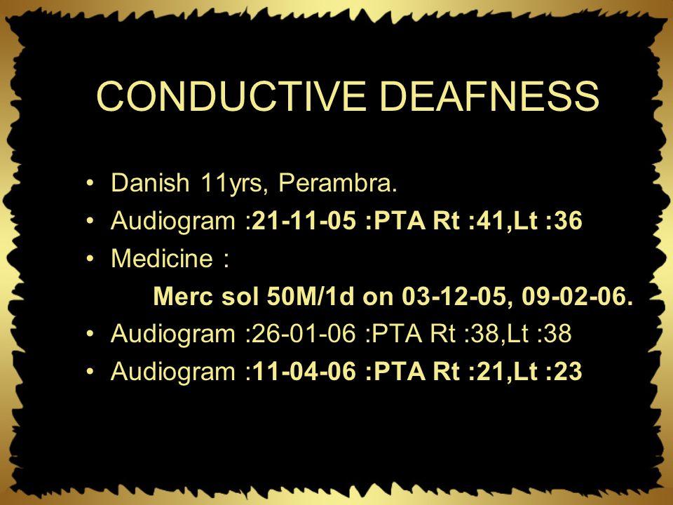CONDUCTIVE DEAFNESS Danish 11yrs, Perambra. Audiogram :21-11-05 :PTA Rt :41,Lt :36 Medicine : Merc sol 50M/1d on 03-12-05, 09-02-06. Audiogram :26-01-