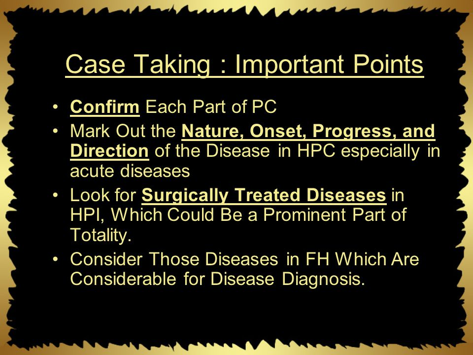 Case Taking : Important Points Confirm Each Part of PC Mark Out the Nature, Onset, Progress, and Direction of the Disease in HPC especially in acute d