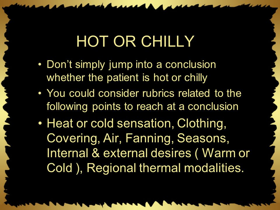 HOT OR CHILLY Don't simply jump into a conclusion whether the patient is hot or chilly You could consider rubrics related to the following points to r