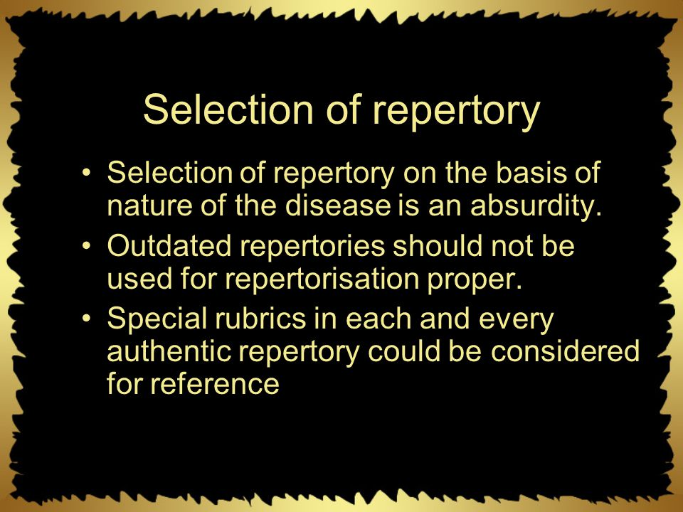 Selection of repertory Selection of repertory on the basis of nature of the disease is an absurdity. Outdated repertories should not be used for reper