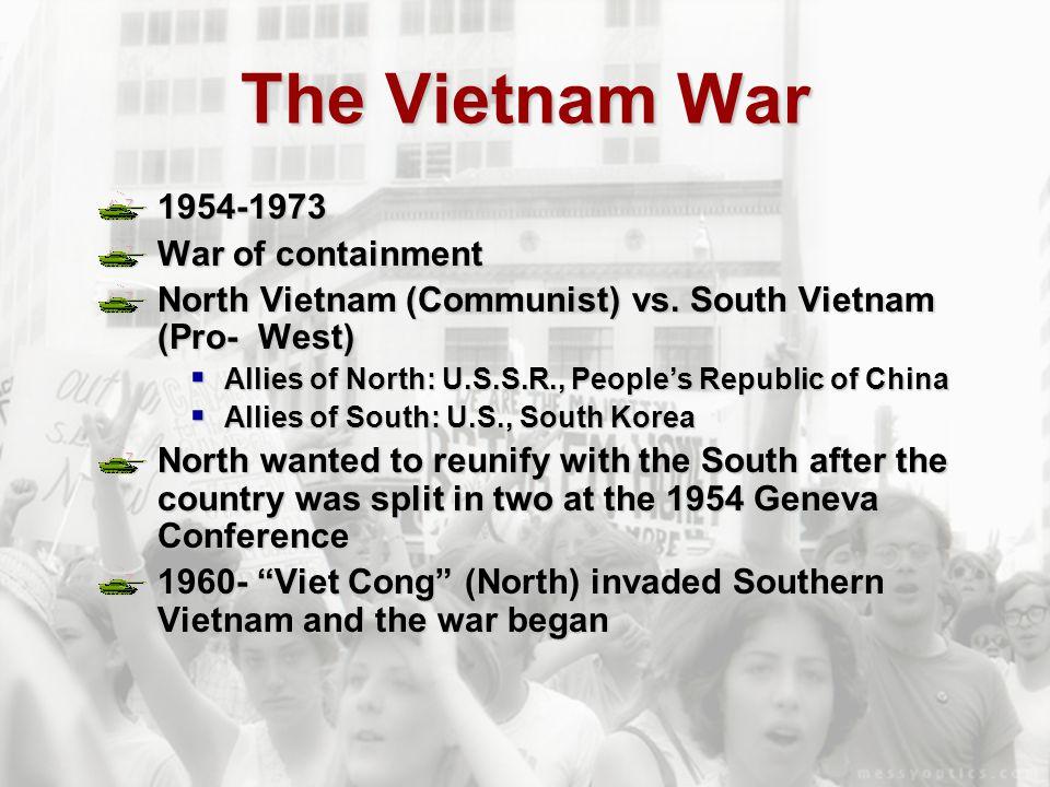 The Vietnam War 1954-1973 War of containment North Vietnam (Communist) vs. South Vietnam (Pro- West)  Allies of North: U.S.S.R., People's Republic of