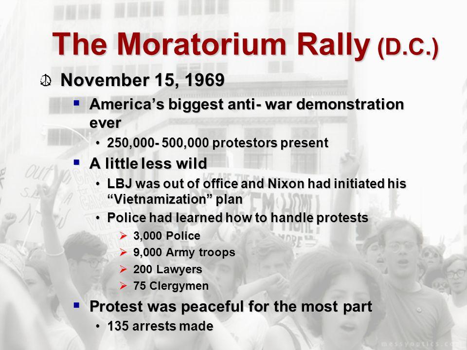 The Moratorium Rally (D.C.) November 15, 1969  America's biggest anti- war demonstration ever 250,000- 500,000 protestors present250,000- 500,000 pro