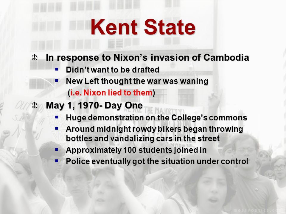 Kent State In response to Nixon's invasion of Cambodia  Didn't want to be drafted  New Left thought the war was waning (i.e. Nixon lied to them) May