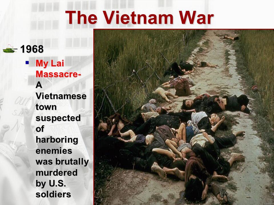 The Vietnam War 1968  My Lai Massacre- A Vietnamese town suspected of harboring enemies was brutally murdered by U.S. soldiers
