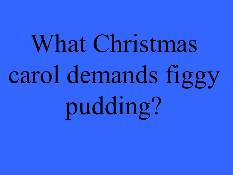 What Christmas carol demands figgy pudding