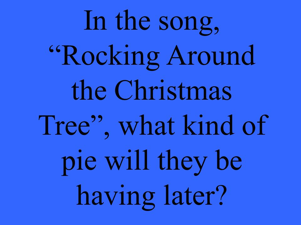 In the song, Rocking Around the Christmas Tree , what kind of pie will they be having later
