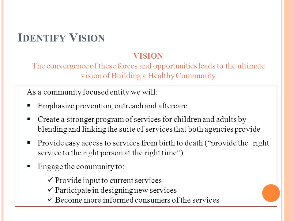 VISION The convergence of these forces and opportunities leads to the ultimate vision of Building a Healthy Community As a community focused entity we will:  Emphasize prevention, outreach and aftercare  Create a stronger program of services for children and adults by blending and linking the suite of services that both agencies provide  Provide easy access to services from birth to death ( provide the right service to the right person at the right time )  Engage the community to: Provide input to current services Participate in designing new services Become more informed consumers of the services I DENTIFY V ISION