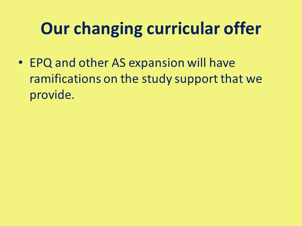 Our changing curricular offer EPQ and other AS expansion will have ramifications on the study support that we provide.