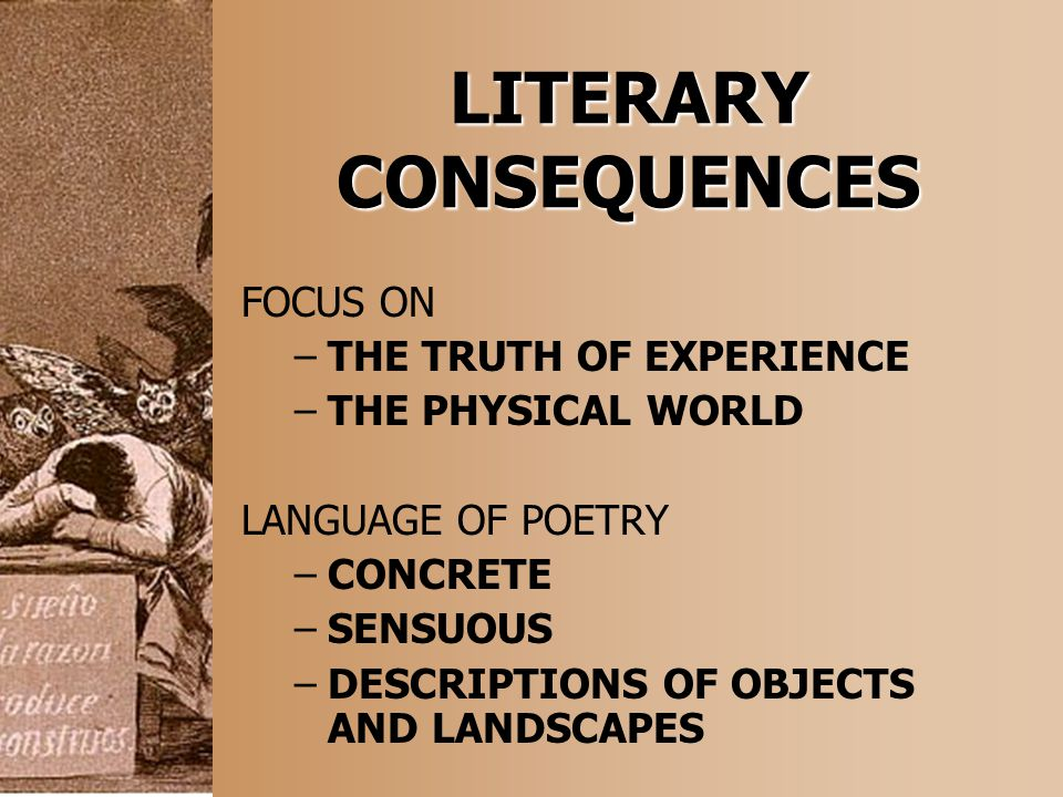 LITERARY CONSEQUENCES FOCUS ON –THE TRUTH OF EXPERIENCE –THE PHYSICAL WORLD LANGUAGE OF POETRY –CONCRETE –SENSUOUS –DESCRIPTIONS OF OBJECTS AND LANDSC