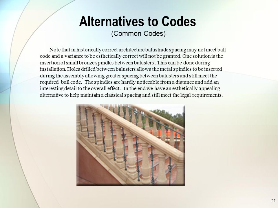 14 Alternatives to Codes Note that in historically correct architecture balustrade spacing may not meet ball code and a variance to be esthetically co