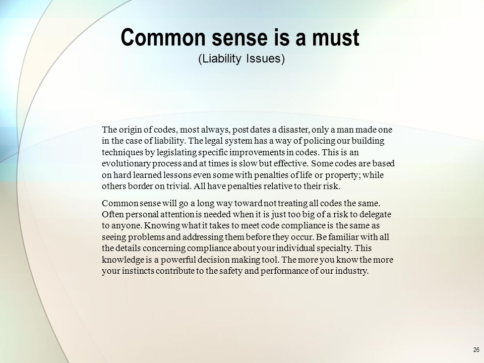 26 Common sense is a must The origin of codes, most always, post dates a disaster, only a man made one in the case of liability. The legal system has