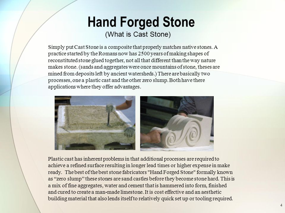 4 Hand Forged Stone Simply put Cast Stone is a composite that properly matches native stones. A practice started by the Romans now has 2500 years of m