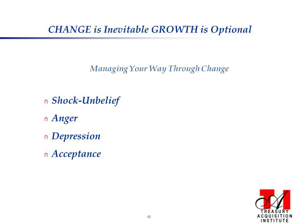 10 CHANGE is Inevitable GROWTH is Optional Managing Your Way Through Change n Shock-Unbelief n Anger n Depression n Acceptance