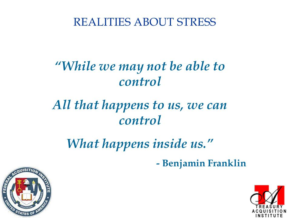REALITIES ABOUT STRESS While we may not be able to control All that happens to us, we can control What happens inside us. - Benjamin Franklin
