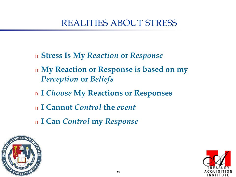 13 REALITIES ABOUT STRESS n Stress Is My Reaction or Response n My Reaction or Response is based on my Perception or Beliefs n I Choose My Reactions or Responses n I Cannot Control the event n I Can Control my Response