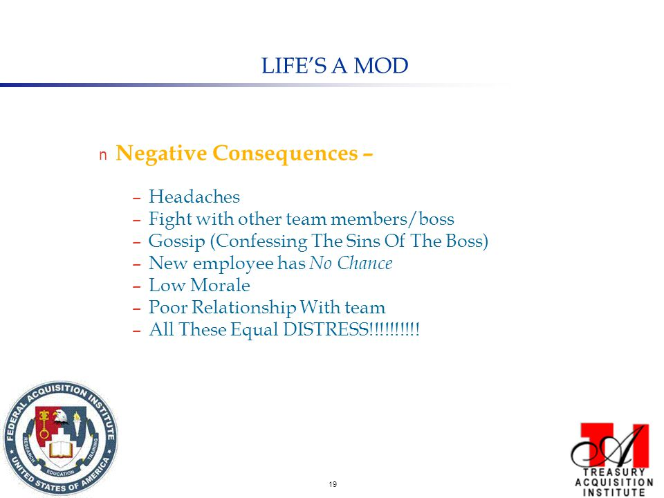 19 LIFE'S A MOD n Negative Consequences – –Headaches –Fight with other team members/boss –Gossip (Confessing The Sins Of The Boss) –New employee has No Chance –Low Morale –Poor Relationship With team –All These Equal DISTRESS!!!!!!!!!!