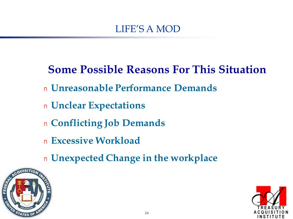 24 LIFE'S A MOD Some Possible Reasons For This Situation n Unreasonable Performance Demands n Unclear Expectations n Conflicting Job Demands n Excessive Workload n Unexpected Change in the workplace