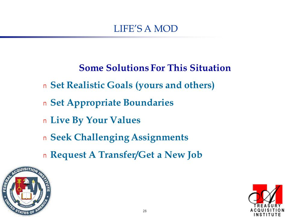 26 LIFE'S A MOD Some Solutions For This Situation n Set Realistic Goals (yours and others) n Set Appropriate Boundaries n Live By Your Values n Seek Challenging Assignments n Request A Transfer/Get a New Job