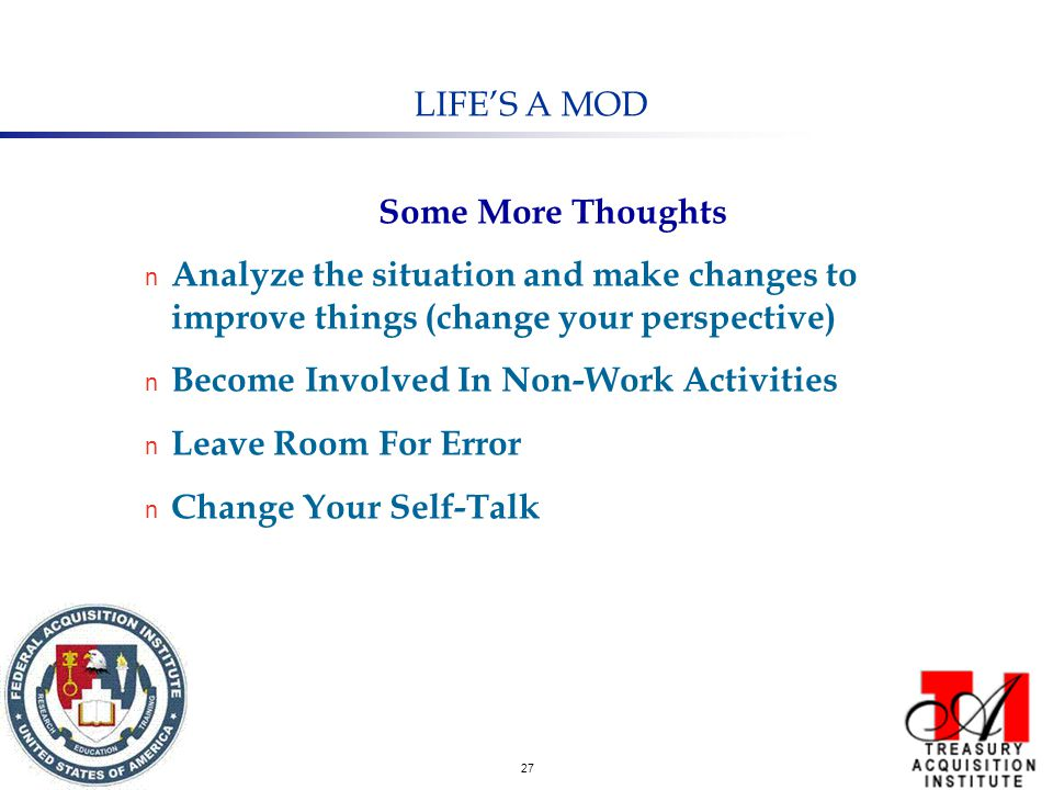 27 LIFE'S A MOD Some More Thoughts n Analyze the situation and make changes to improve things (change your perspective) n Become Involved In Non-Work Activities n Leave Room For Error n Change Your Self-Talk