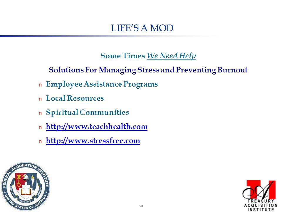 28 LIFE'S A MOD Some Times We Need Help Solutions For Managing Stress and Preventing Burnout n Employee Assistance Programs n Local Resources n Spiritual Communities n http://www.teachhealth.com http://www.teachhealth.com n http://www.stressfree.com