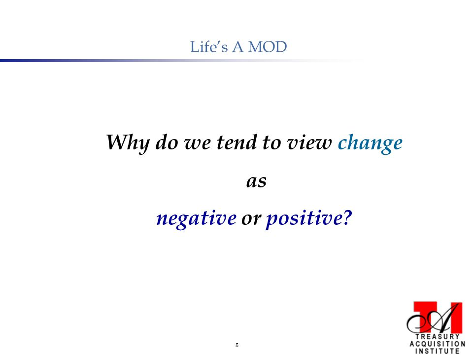 5 Life's A MOD Why do we tend to view change as negative or positive