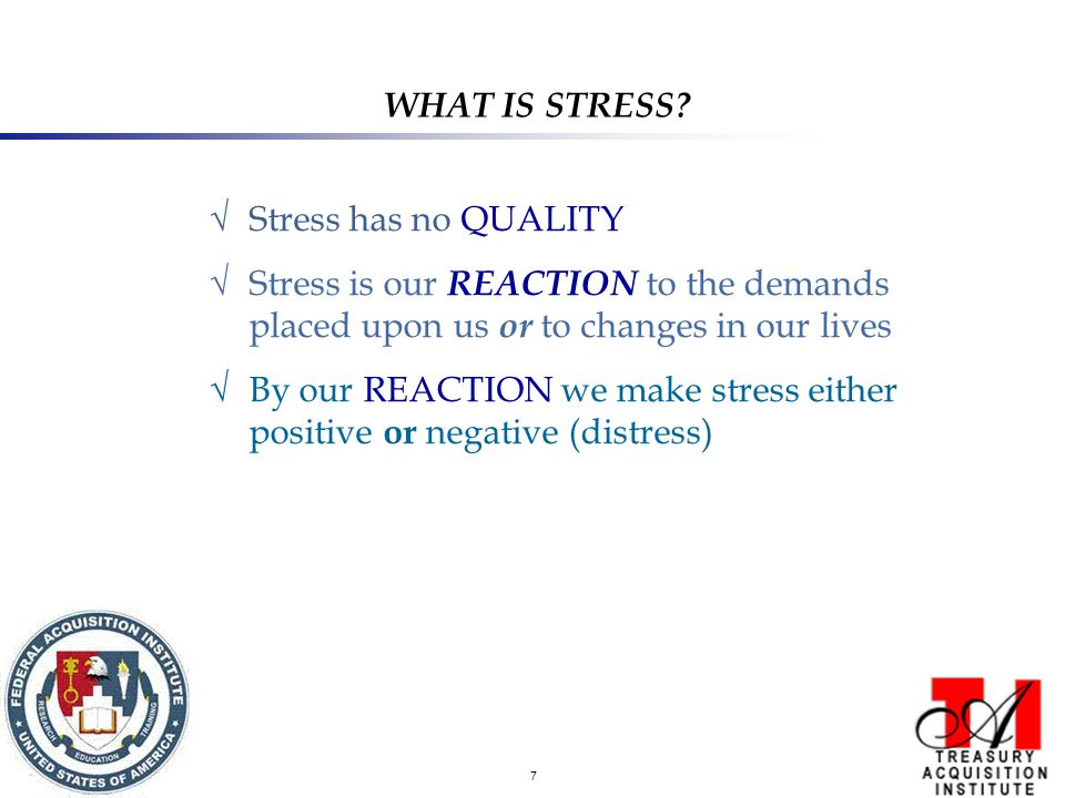7 √ Stress has no QUALITY √ Stress is our REACTION to the demands placed upon us or to changes in our lives √ By our REACTION we make stress either positive or negative (distress) WHAT IS STRESS