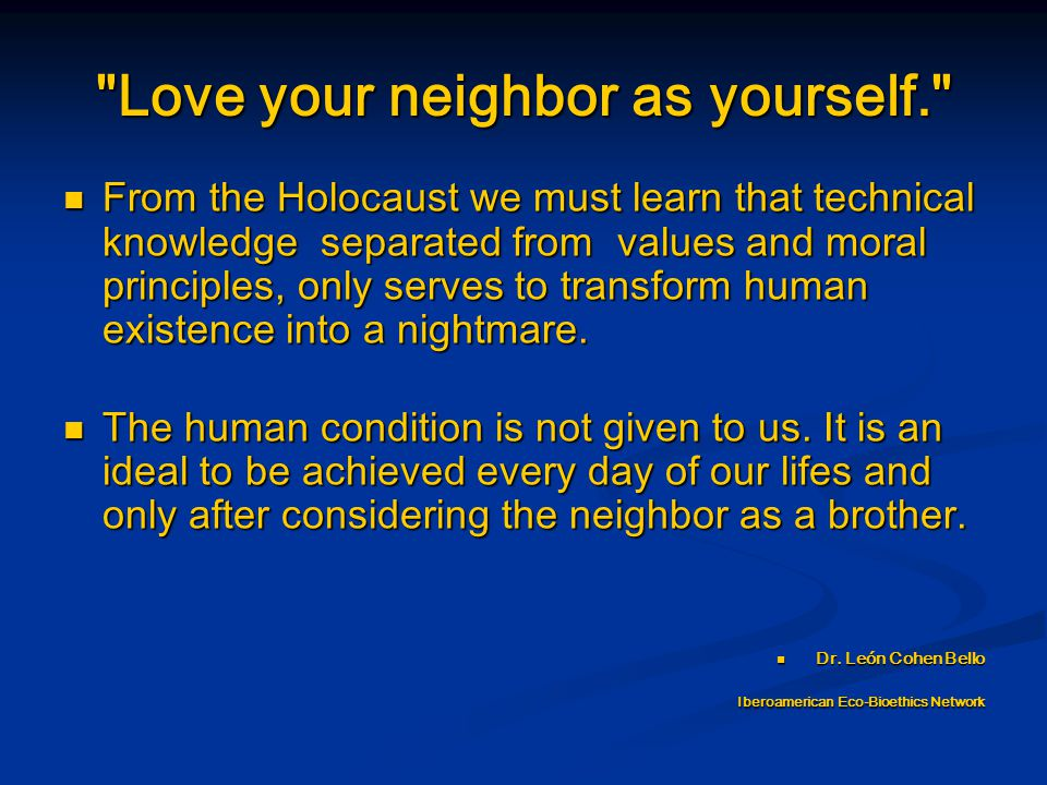 Love your neighbor as yourself. From the Holocaust we must learn that technical knowledge separated from values and moral principles, only serves to transform human existence into a nightmare.