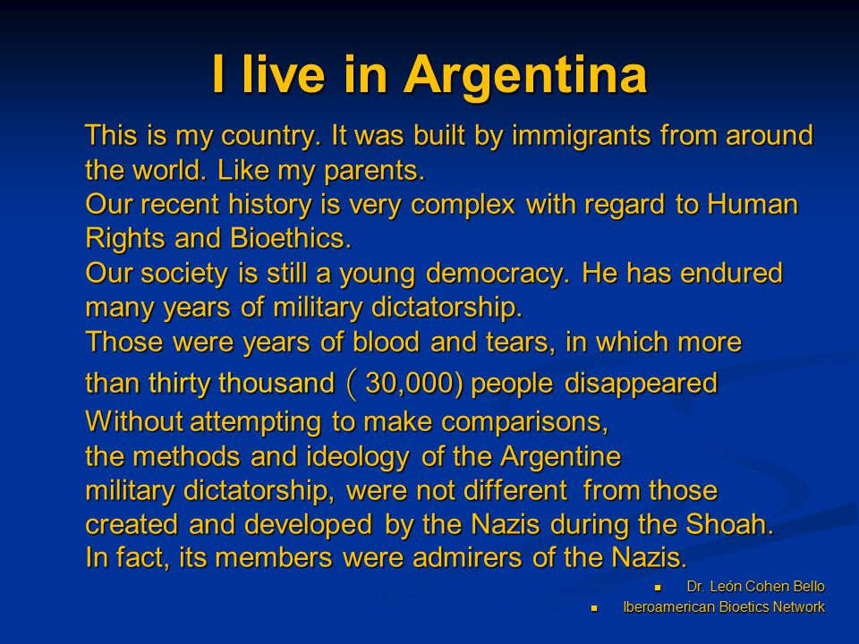 I live in Argentina This is my country. It was built by immigrants from around the world. Like my parents. Our recent history is very complex with reg