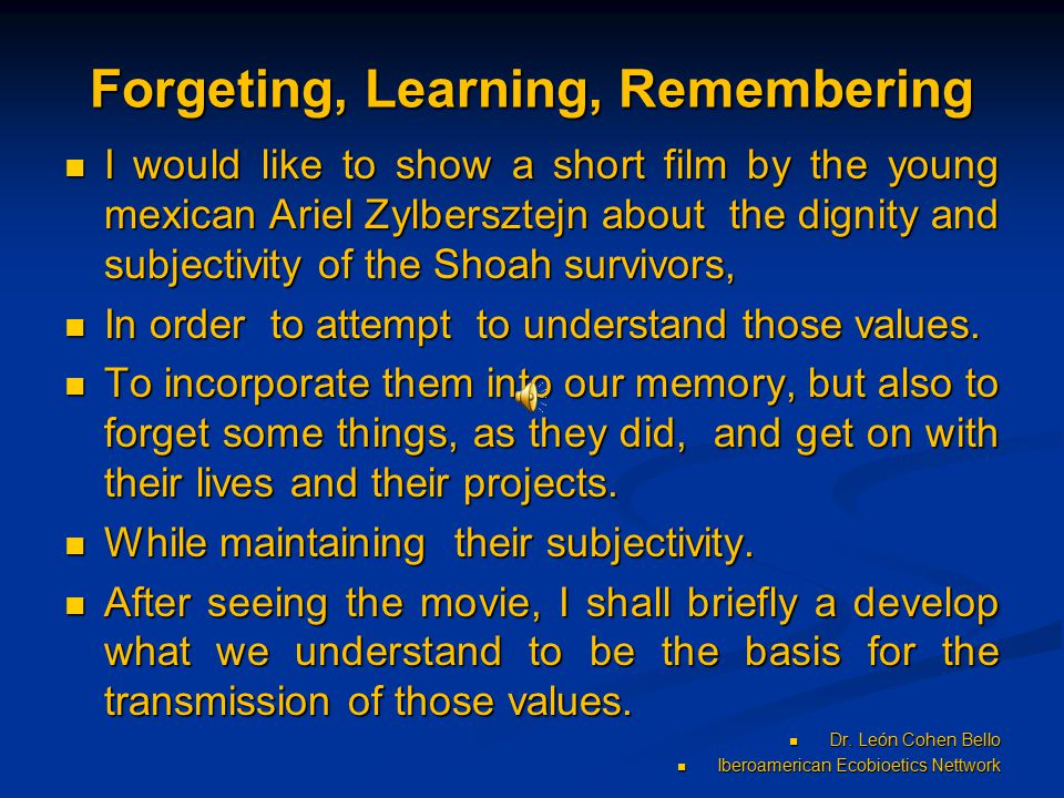 Forgeting, Learning, Remembering I would like to show a short film by the young mexican Ariel Zylbersztejn about the dignity and subjectivity of the Shoah survivors, I would like to show a short film by the young mexican Ariel Zylbersztejn about the dignity and subjectivity of the Shoah survivors, In order to attempt to understand those values.