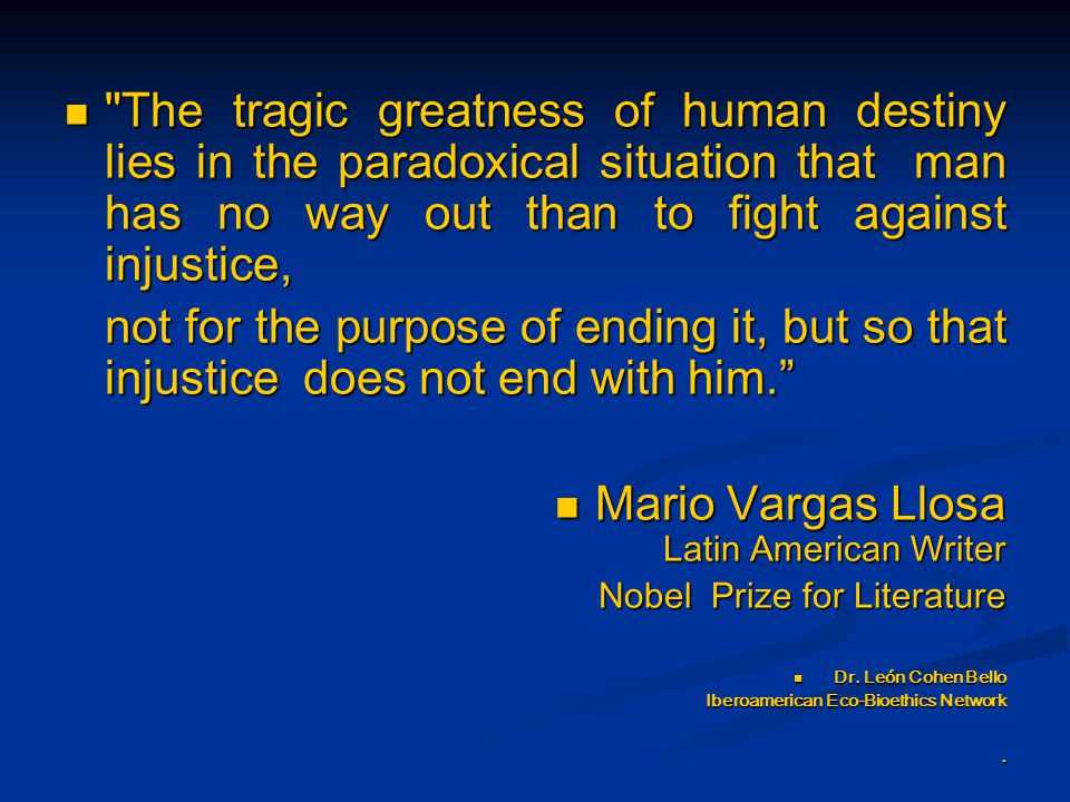The tragic greatness of human destiny lies in the paradoxical situation that man has no way out than to fight against injustice, The tragic greatness of human destiny lies in the paradoxical situation that man has no way out than to fight against injustice, not for the purpose of ending it, but so that injustice does not end with him. not for the purpose of ending it, but so that injustice does not end with him. Mario Vargas Llosa Latin American Writer Mario Vargas Llosa Latin American Writer Nobel Prize for Literature Dr.