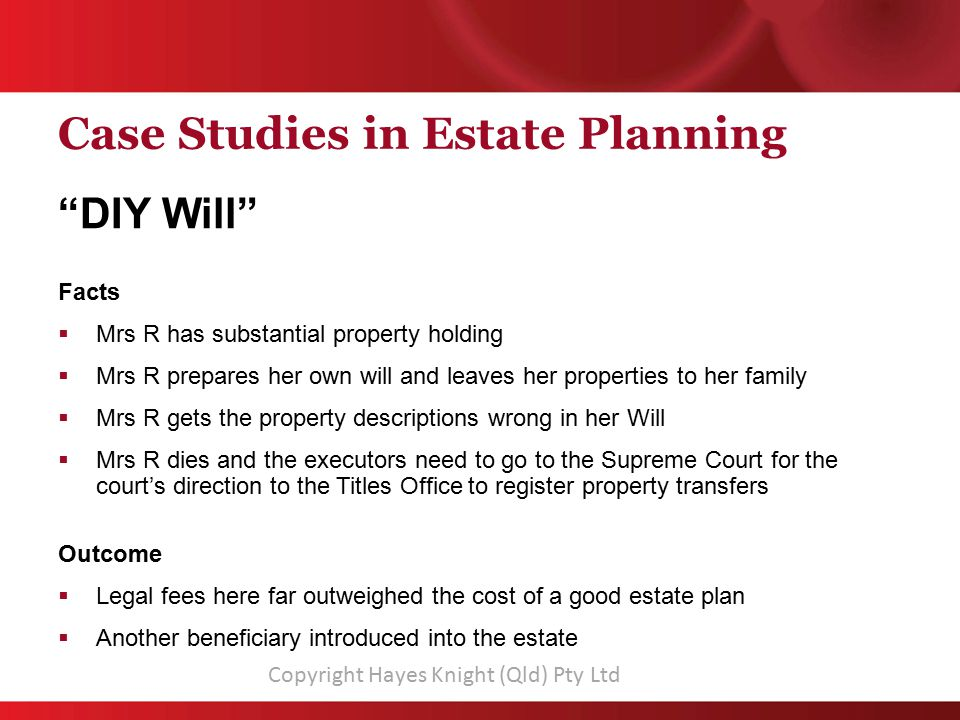 Case Studies in Estate Planning DIY Will Facts  Mrs R has substantial property holding  Mrs R prepares her own will and leaves her properties to her family  Mrs R gets the property descriptions wrong in her Will  Mrs R dies and the executors need to go to the Supreme Court for the court's direction to the Titles Office to register property transfers Outcome  Legal fees here far outweighed the cost of a good estate plan  Another beneficiary introduced into the estate Copyright Hayes Knight (Qld) Pty Ltd
