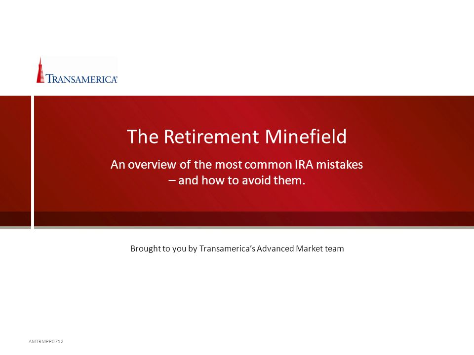 The Retirement Minefield An overview of the most common IRA mistakes – and how to avoid them. AMTRMPP0712 Brought to you by Transamerica's Advanced Ma