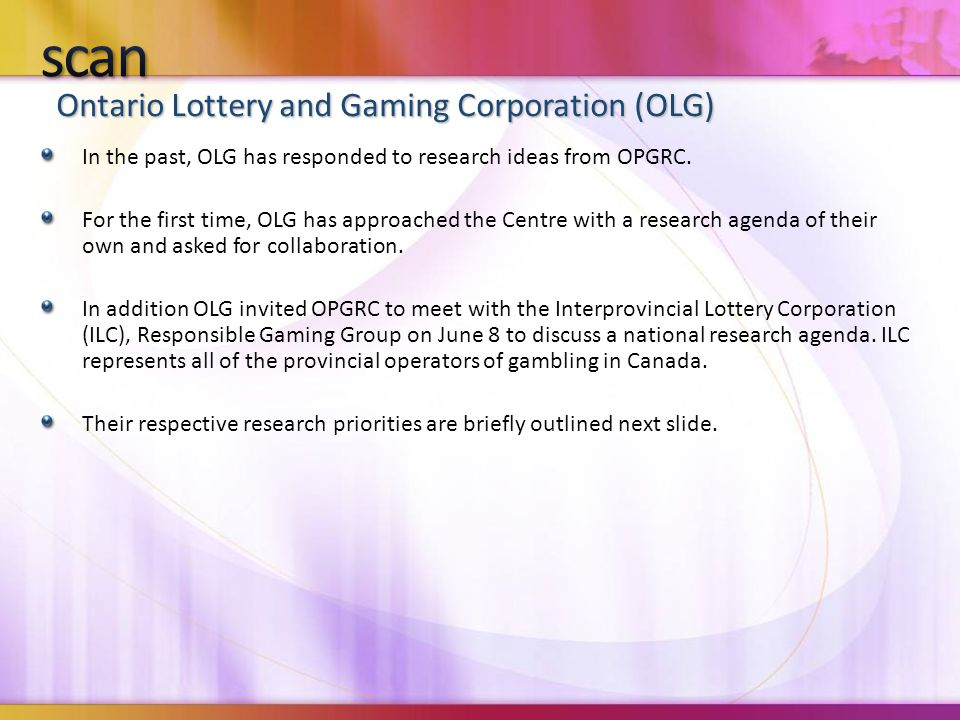 Ontario Lottery and Gaming Corporation (OLG) In the past, OLG has responded to research ideas from OPGRC. For the first time, OLG has approached the C