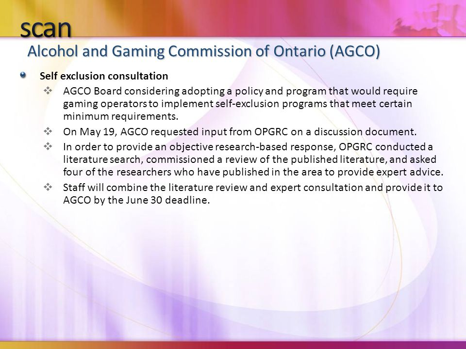 Alcohol and Gaming Commission of Ontario (AGCO) Self exclusion consultation  AGCO Board considering adopting a policy and program that would require gaming operators to implement self-exclusion programs that meet certain minimum requirements.