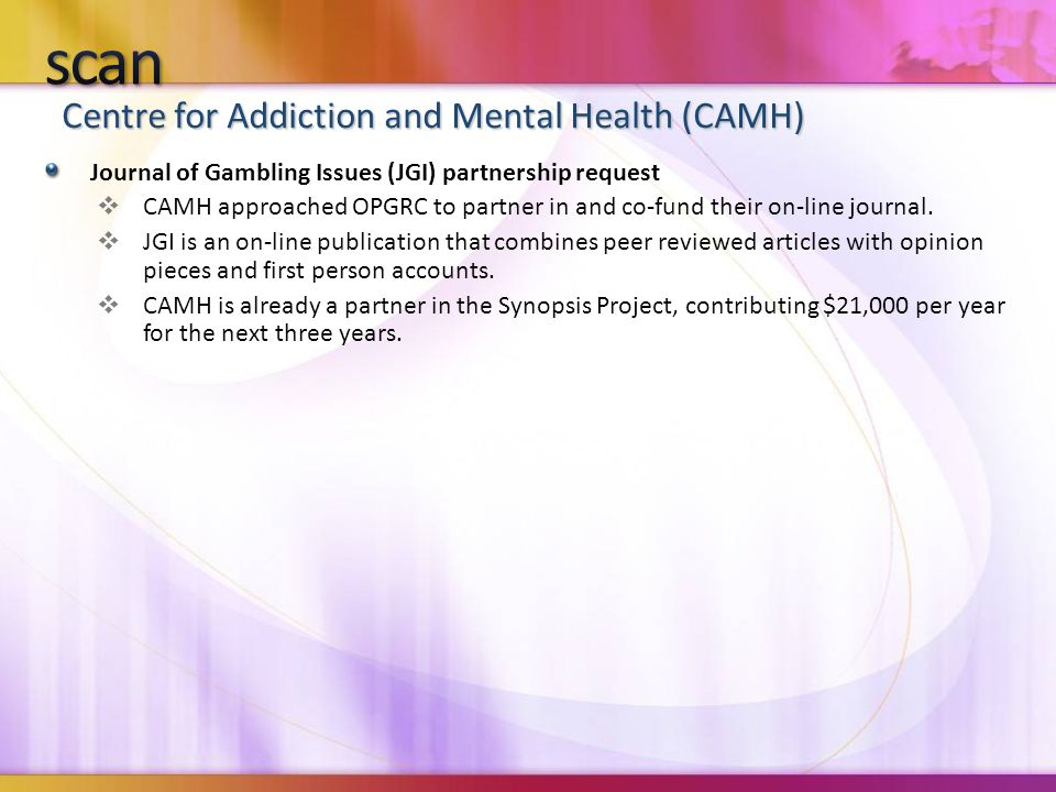 Centre for Addiction and Mental Health (CAMH) Journal of Gambling Issues (JGI) partnership request  CAMH approached OPGRC to partner in and co-fund their on-line journal.