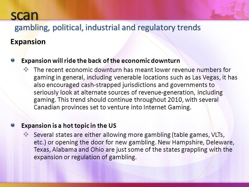 gambling, political, industrial and regulatory trends Expansion Expansion will ride the back of the economic downturn  The recent economic downturn has meant lower revenue numbers for gaming in general, including venerable locations such as Las Vegas, it has also encouraged cash-strapped jurisdictions and governments to seriously look at alternate sources of revenue-generation, including gaming.