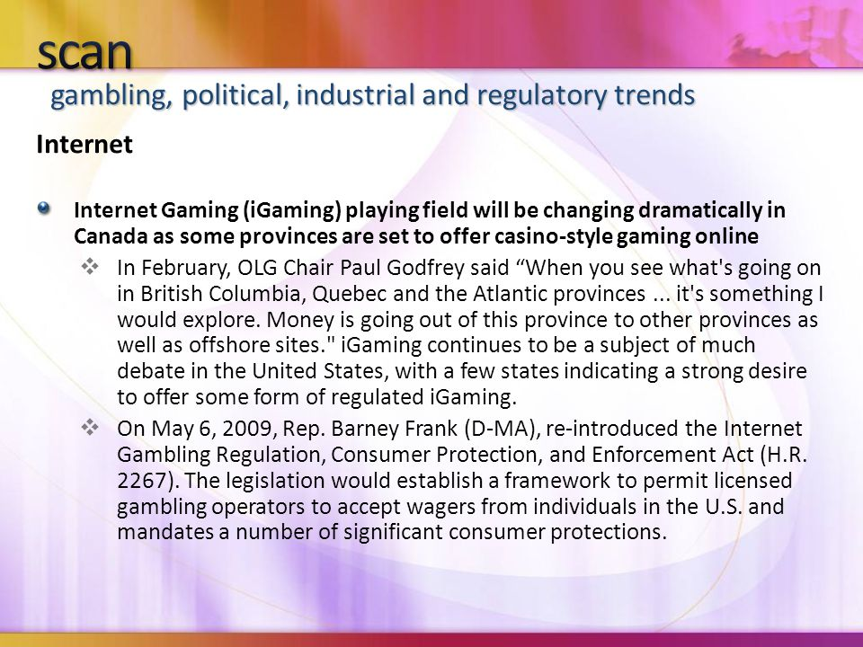 gambling, political, industrial and regulatory trends Internet Internet Gaming (iGaming) playing field will be changing dramatically in Canada as some provinces are set to offer casino-style gaming online  In February, OLG Chair Paul Godfrey said When you see what s going on in British Columbia, Quebec and the Atlantic provinces...