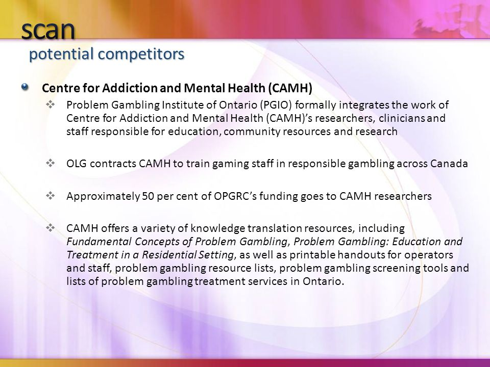 potential competitors Centre for Addiction and Mental Health (CAMH)  Problem Gambling Institute of Ontario (PGIO) formally integrates the work of Centre for Addiction and Mental Health (CAMH)'s researchers, clinicians and staff responsible for education, community resources and research  OLG contracts CAMH to train gaming staff in responsible gambling across Canada  Approximately 50 per cent of OPGRC's funding goes to CAMH researchers  CAMH offers a variety of knowledge translation resources, including Fundamental Concepts of Problem Gambling, Problem Gambling: Education and Treatment in a Residential Setting, as well as printable handouts for operators and staff, problem gambling resource lists, problem gambling screening tools and lists of problem gambling treatment services in Ontario.