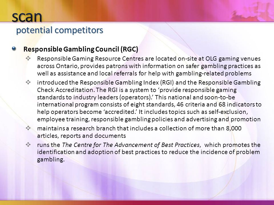 potential competitors Responsible Gambling Council (RGC)  Responsible Gaming Resource Centres are located on-site at OLG gaming venues across Ontario