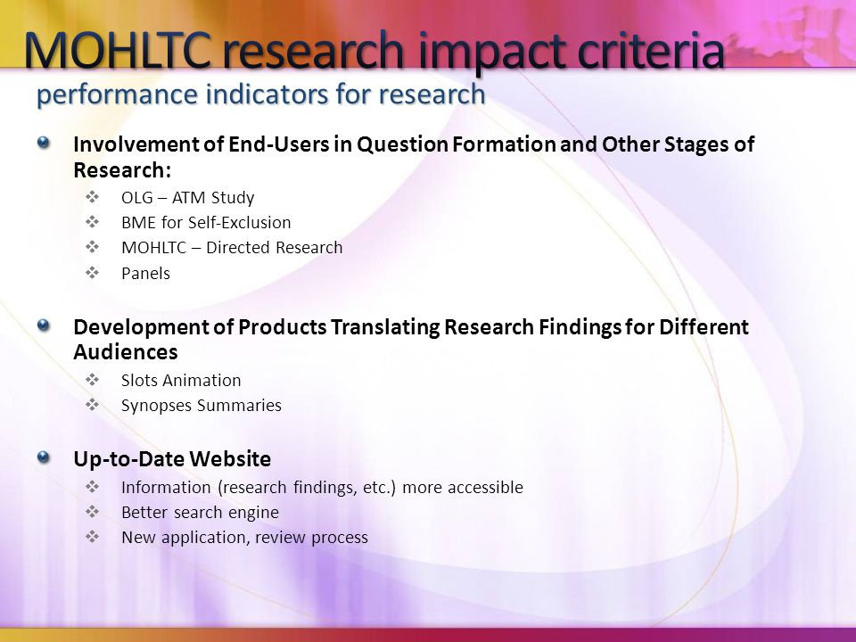 Involvement of End-Users in Question Formation and Other Stages of Research:  OLG – ATM Study  BME for Self-Exclusion  MOHLTC – Directed Research  Panels Development of Products Translating Research Findings for Different Audiences  Slots Animation  Synopses Summaries Up-to-Date Website  Information (research findings, etc.) more accessible  Better search engine  New application, review process performance indicators for research